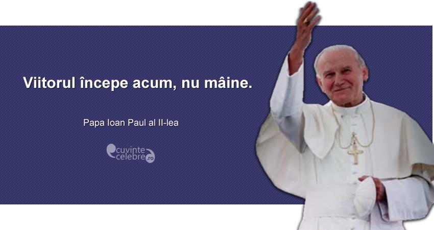 """""""Viitorul începe acum, nu mâine."""" Papa Ioan Paul al II-lea"""