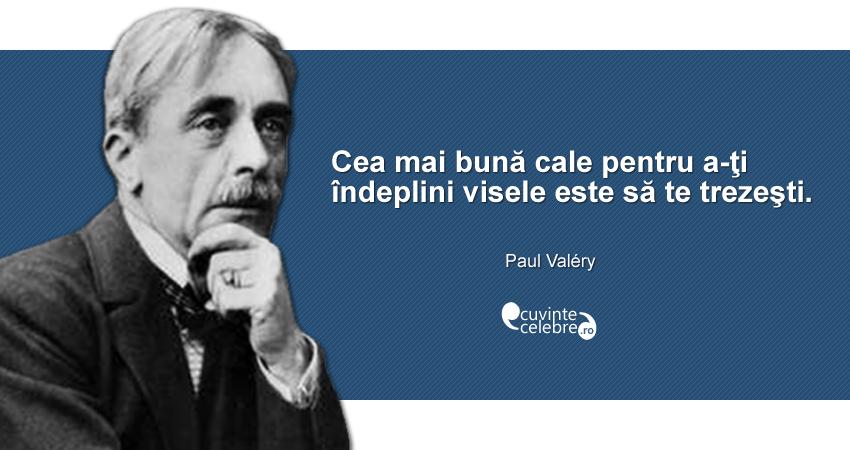 """""""Cea mai bună cale pentru a-ţi îndeplini visele este să te trezeşti."""" Paul Valéry"""