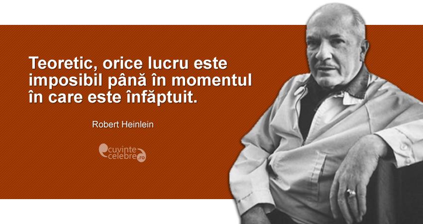 """""""Teoretic, orice lucru este imposibil până în momentul în care este înfăptuit."""" Robert Heinlein"""