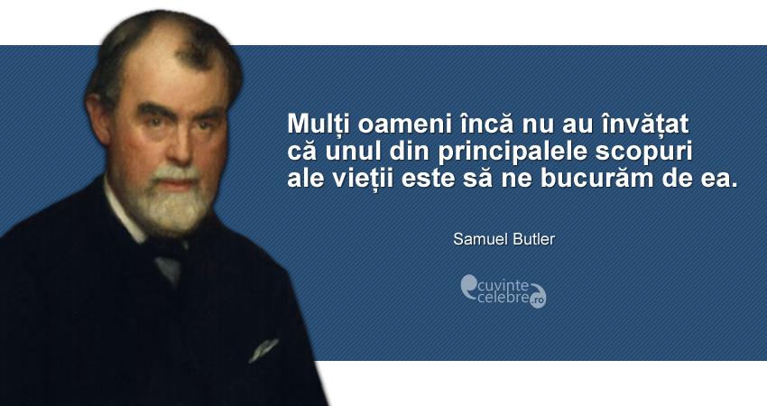 """""""Mulți oameni încă nu au învățat că unul din principalele scopuri ale vieții este să ne bucurăm de ea."""" Samuel Butler"""