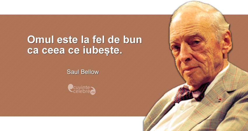 """""""Omul este la fel de bun ca ceea ce iubește."""" Saul Bellow"""