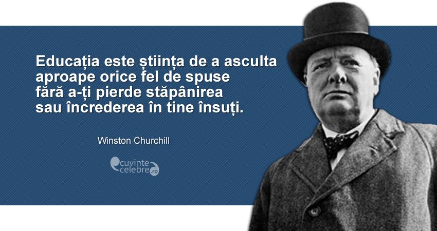 """""""Educația este știința de a asculta aproape orice fel de spuse fără a-ți pierde stăpânirea sau încrederea în tine însuți."""" Winston Churchill"""