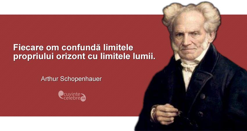 """""""Fiecare om confundă limitele propriului orizont cu limitele lumii."""" Arthur Schopenhauer"""