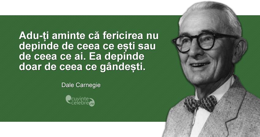 """""""Adu-ți aminte că fericirea nu depinde de ceea ce ești sau de ceea ce ai. Ea depinde doar de ceea ce gândești."""" Dale Carnegie"""