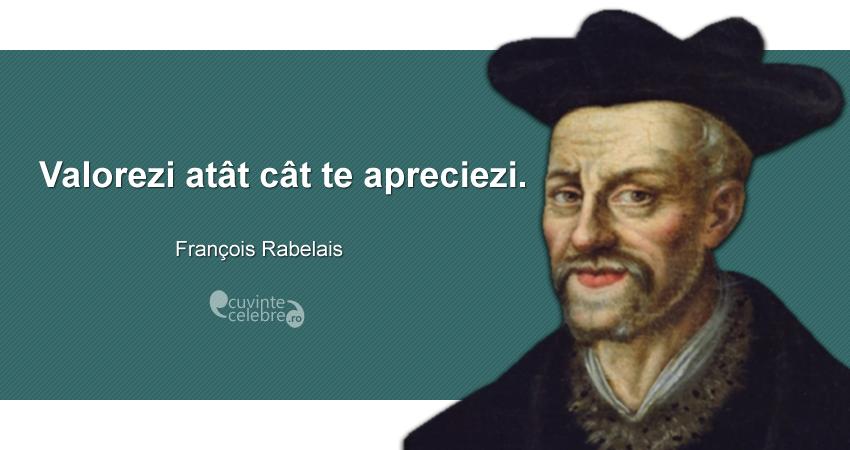 """Valorezi atât cât te apreciezi."" François Rabelais"