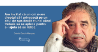 """""""Am învătat că un om n-are dreptul să-l privească pe un altul de sus decât atunci când trebuie să se aplece pentru a-l ajuta să se ridice."""" Gabriel García Marquez"""