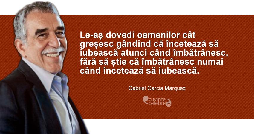 """""""Le-aș dovedi oamenilor cât gândind că încetează să iubească atunci când îmbătrânesc, fără să știe că îmbătrânesc numai când încetează să iubească."""" Gabriel Garcia Marquez"""