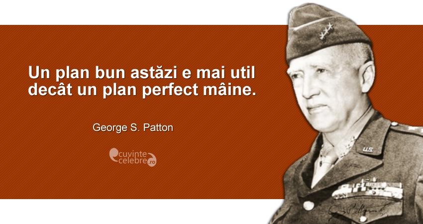 """""""Un plan bun astăzi e mai util decât un plan perfect mâine."""" George S. Patton"""