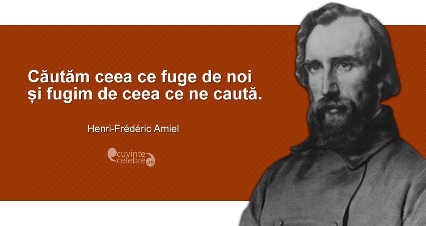 """""""Căutăm ceea ce fuge de noi și fugim de ceea ce ne caută."""" Henri-Frédéric Amiel"""