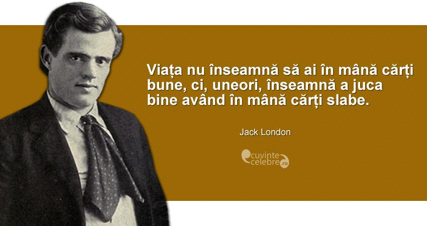 """""""Viața nu înseamnă să ai în mână cărți bune, ci, uneori, înseamnă a juca bine având în mână cărți slabe."""" Jack London"""