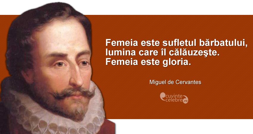 """""""Femeia este sufletul bărbatului, lumina care îl călăuzeşte. Femeia este gloria."""" Miguel de Cervantes"""