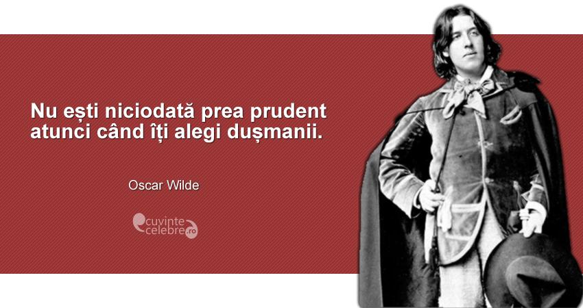 """""""Nu ești niciodată prea prudent atunci când îți alegi dușmanii."""" Oscar Wilde"""