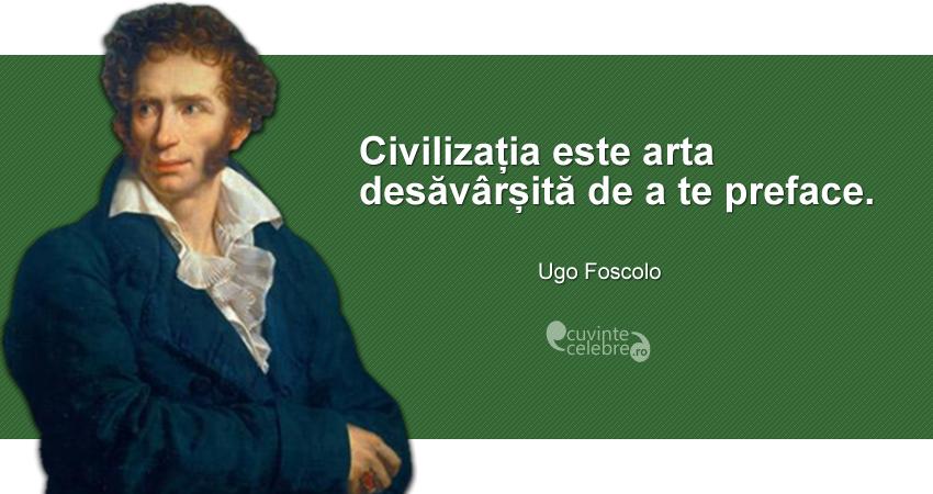 """""""Civilizația este arta desăvârșită de a te preface."""" Ugo Foscolo"""