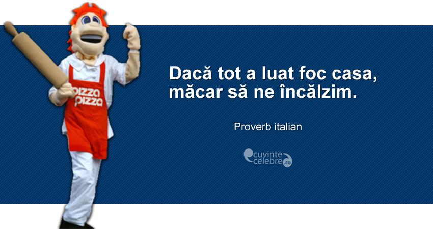 """""""Dacă tot a luat foc casa, măcar să ne încălzim."""" Proverb italian"""