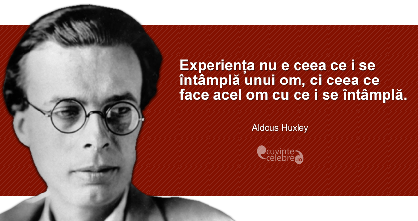 """""""Experiența nu e ceea ce i se întâmplă unui om, ci ceea ce face acel om cu ce i se întâmplă."""" Aldous Huxley"""