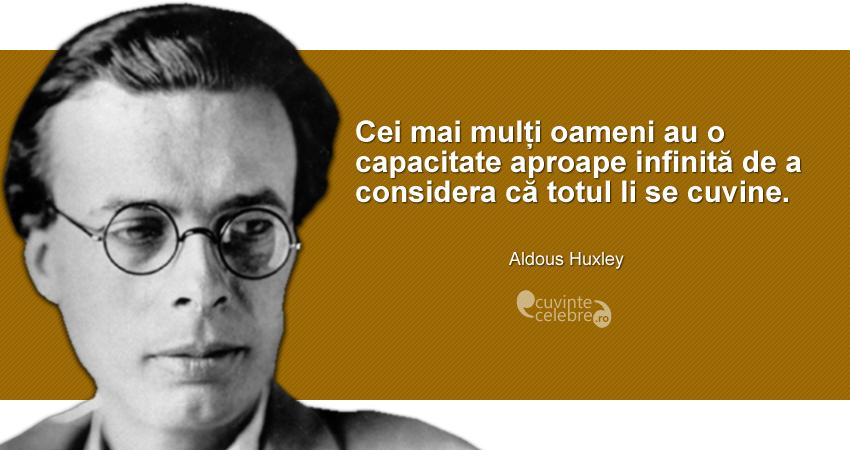 """""""Cei mai mulți oameni au o capacitate aproape infinită de a considera că totul li se cuvine."""" Aldous Huxley"""