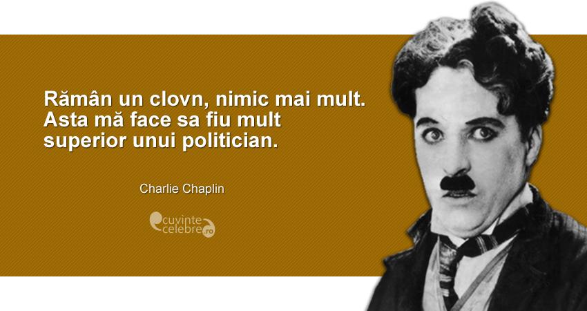 """Rămân un clovn, nimic mai mult. Asta mă face sa fiu mult superior unui politician."" Charlie Chaplin"