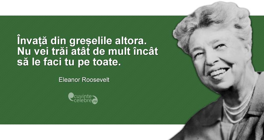 """""""Învață din greșelile altora. Nu vei trăi atât de mult încât să le faci tu pe toate."""" Eleanor Roosevelt"""