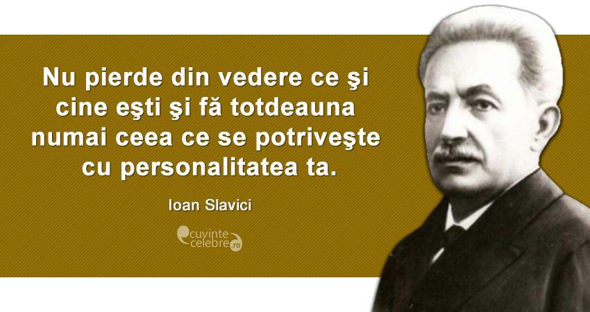 """""""Nu pierde din vedere ce şi cine eşti şi fă totdeauna numai ceea ce se potriveşte cu personalitatea ta."""" Ioan Slavici"""