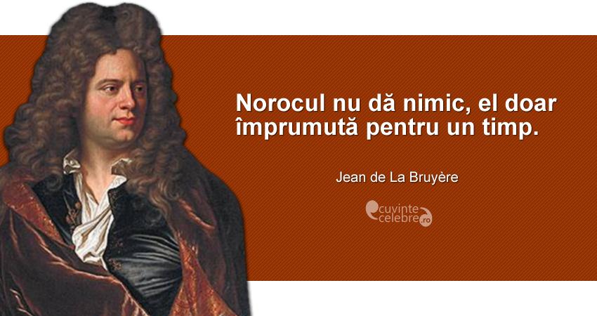 """""""Norocul nu dă nimic, el doar împrumută pentru un timp."""" Jean de La Bruyère"""