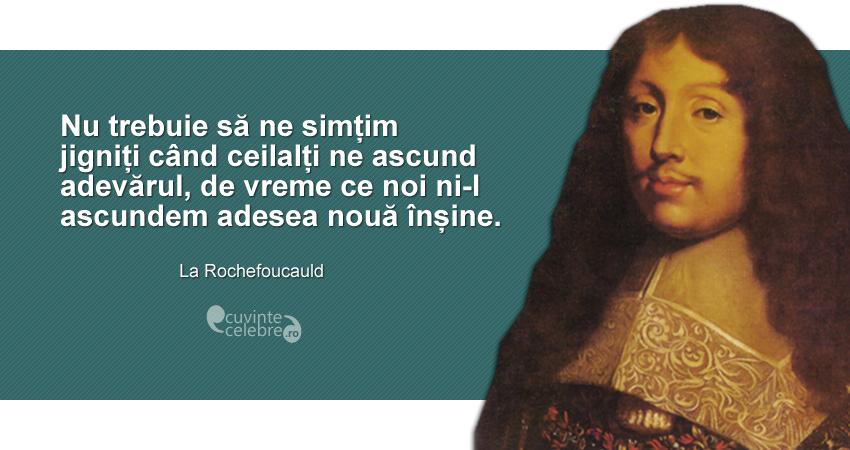 """""""Nu trebuie să ne simțim jigniți când ceilalți ne ascund adevărul, de vreme ce noi ni-l ascundem adesea nouă înșine."""" La Rochfoucauld"""