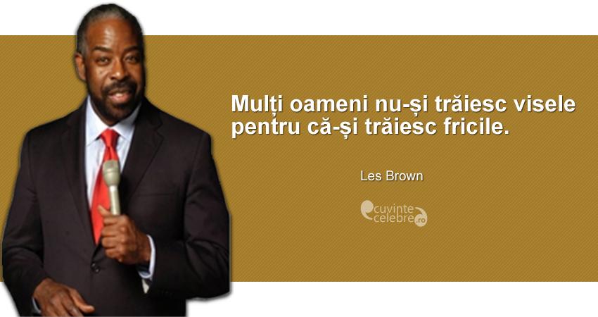 """""""Mulți oameni nu-și trăiesc visele pentru că-și trăiesc fricile."""" Les Brown"""
