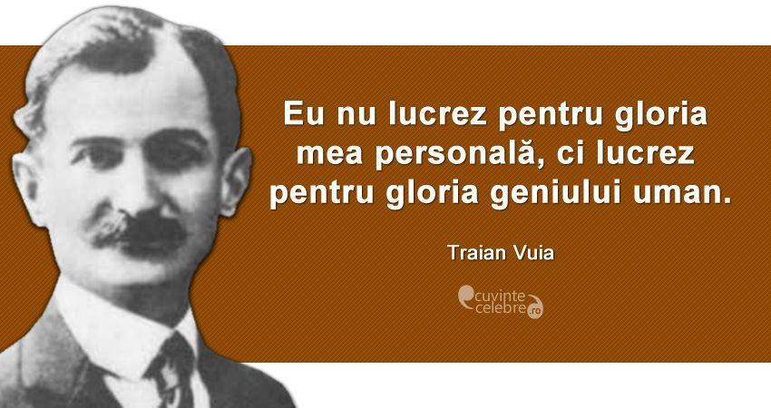 """""""Eu nu lucrez pentru gloria mea personală, ci lucrez pentru gloria geniului uman."""" Traian Vuia"""