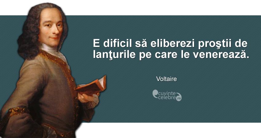 """""""E dificil să eliberezi proştii de lanţurile pe care le venerează."""" Voltaire"""