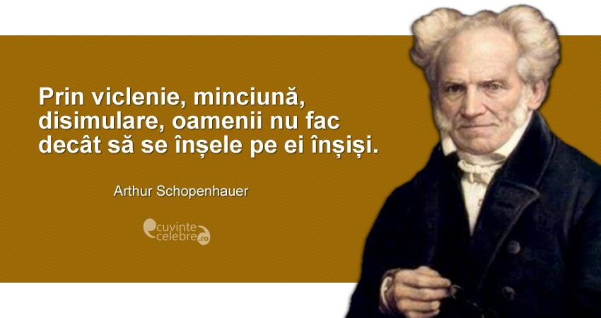 """""""Prin viclenie, minciună, disimulare, oamenii nu fac decât să se înșele pe ei înșiși."""" Arthur Schopenhauer"""