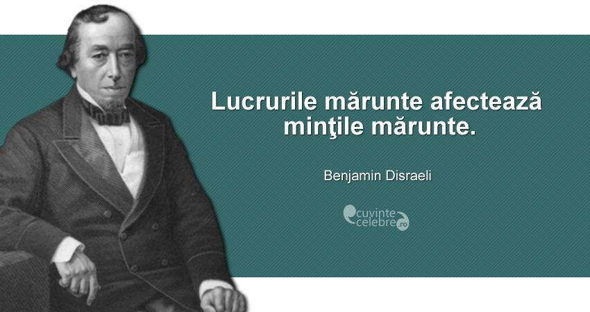 """""""Lucrurile mărunte afectează minţile mărunte."""" Benjamin Disraeli"""
