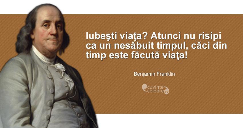 """""""Iubeşti viaţa? Atunci nu risipi ca un nesăbuit timpul, căci din timp este făcută viaţa!"""" Benjamin Franklin"""