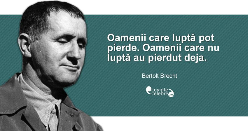 """""""Oamenii care luptă pot pierde. Oamenii care nu luptă au pierdut deja."""" Bertolt Brecht"""