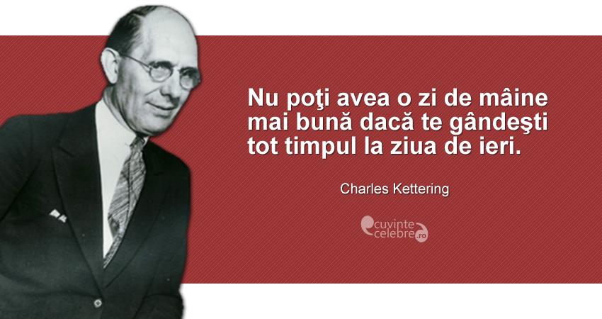 """""""Nu poţi avea o zi de mâine mai bună dacă te gândeşti tot timpul la ziua de ieri."""" Charles Kettering"""