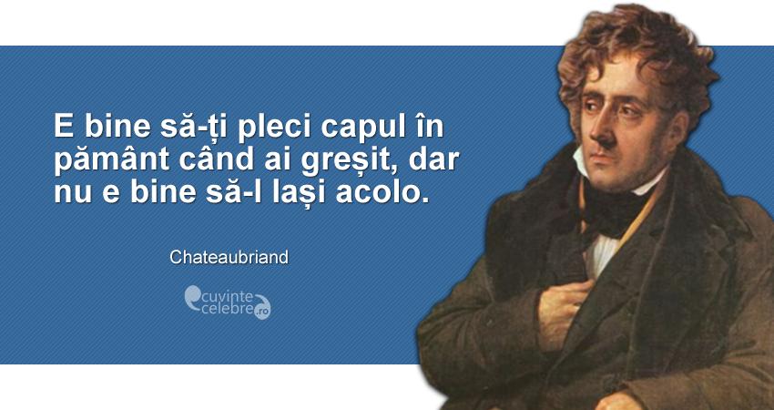 """""""E bine să-ți pleci capul în pământ când ai greșit, dar nu e bine să-l lași acolo."""" Chateaubriand"""
