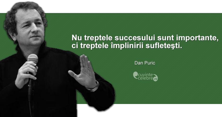 """""""Nu treptele succesului sunt importante, ci treptele împlinirii sufleteşti."""" Dan Puric"""