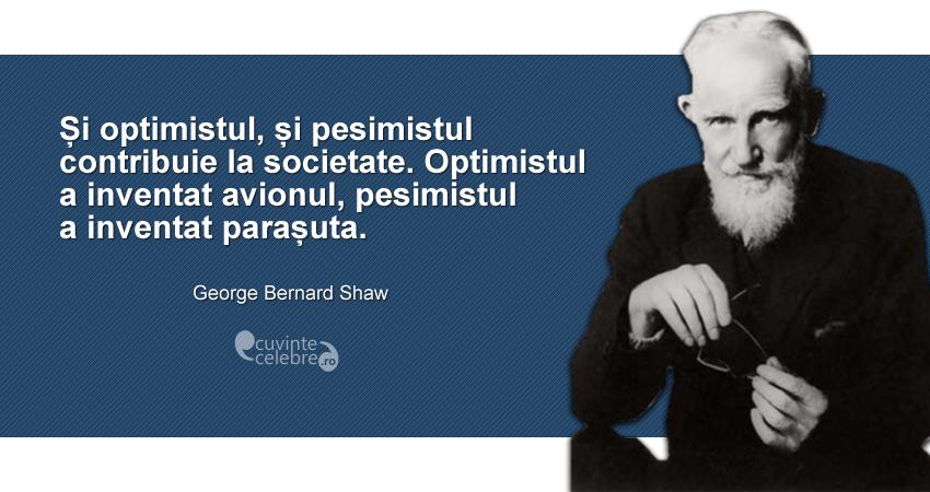 """""""Și optimistul, și pesimistul contribuie la societate. Optimistul a inventat avionul, pesimistul a inventat parașuta."""" George Bernard Shaw"""