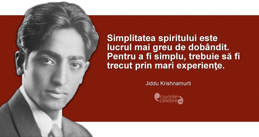 """""""Simplitatea spiritului este lucrul mai greu de dobândit. Pentru a fi simplu, trebuie să fi trecut prin mari experienţe."""" Jiddu Krishnamurti"""