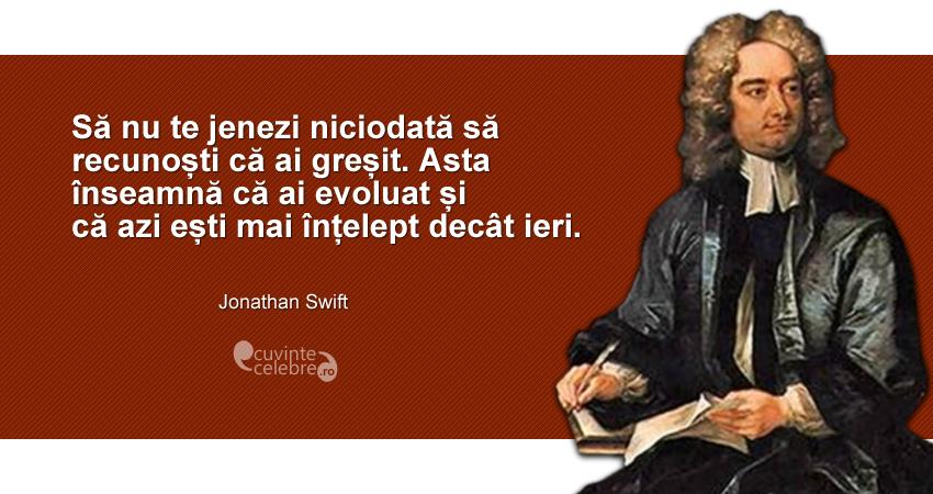 """""""Să nu te jenezi niciodată să recunoști că ai greșit. Asta înseamnă că ai evoluat și că azi ești mai înțelept decât ieri."""" Jonathan Swift"""
