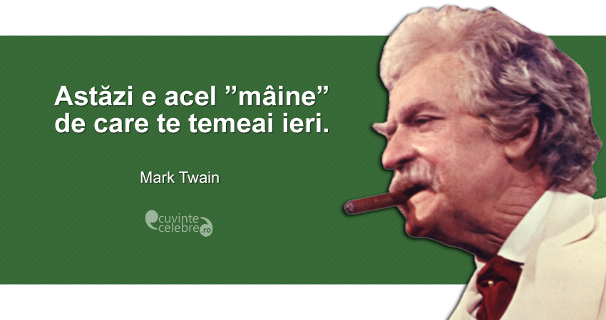 """""""Astăzi e acel """"mâine"""" de care te temeai ieri."""" Mark Twain"""