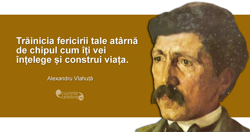 """""""Trăinicia fericirii tale atârnă de chipul cum îți vei înțelege și construi viața."""" Alexandru Vlahuță"""