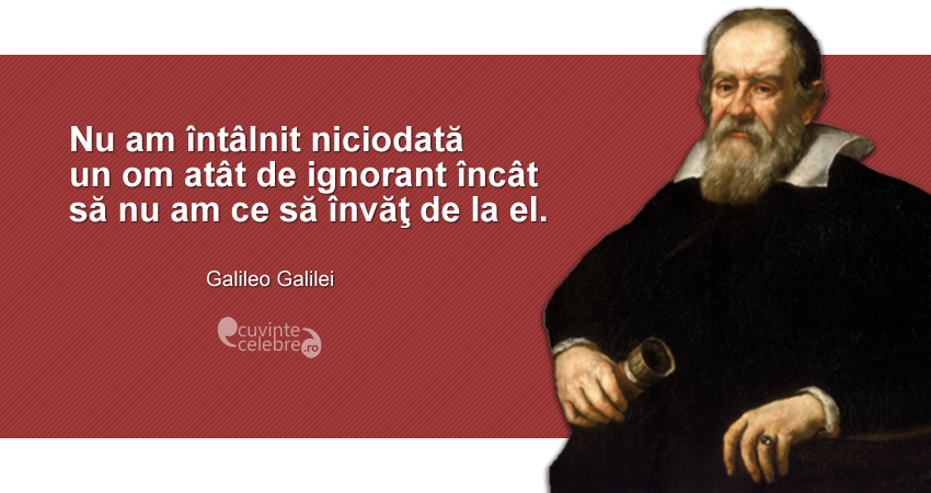 """""""Nu am întâlnit niciodată un om atât de ignorant încât să nu am ce să învăţ de la el."""" Galileo Galilei"""