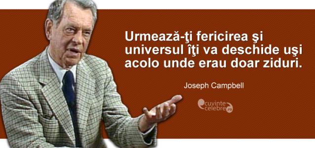 """""""Urmează-ţi fericirea şi universul îţi va deschide uşi acolo unde erau doar ziduri."""" Joseph Campbell"""