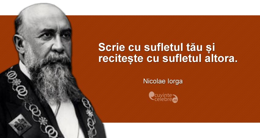 """""""Scrie cu sufletul tău și recitește cu sufletul altora."""" Nicolae Iorga"""