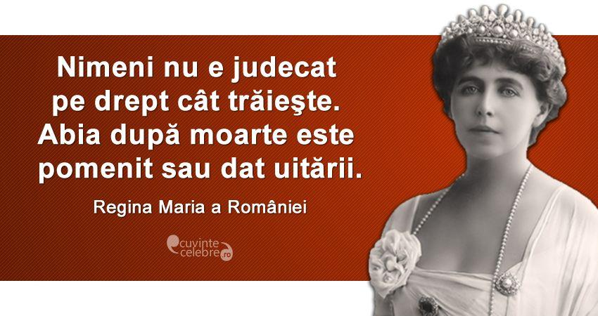 """""""Nimeni nu e judecat pe drept cât trăieşte. Abia după moarte este pomenit sau dat uitării."""" Regina Maria a României"""