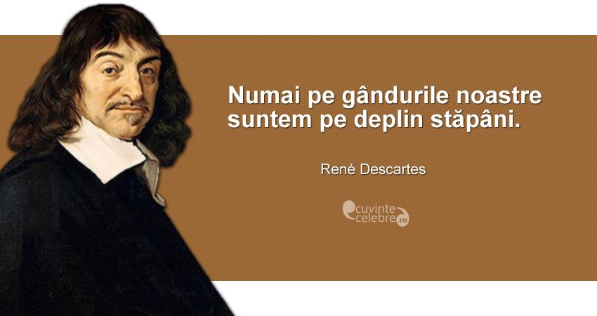 """""""Numai pe gândurile noastre suntem pe deplin stăpâni."""" René Descartes"""