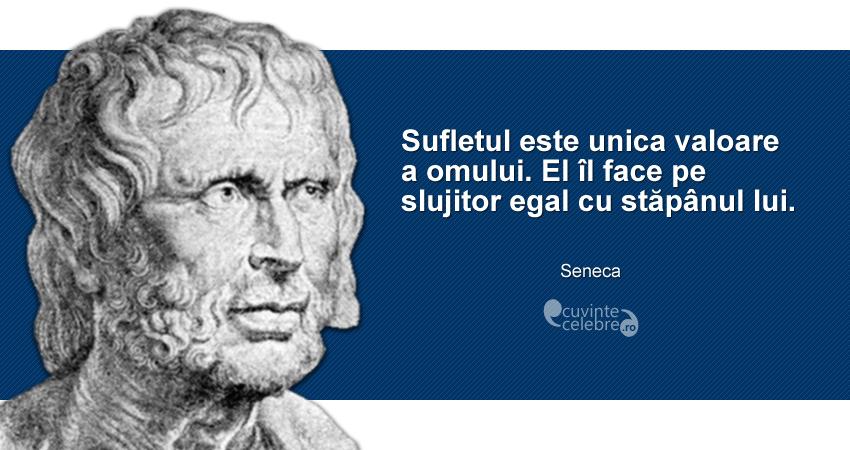 """""""Sufletul este unica valoare a omului. El îl face pe slujitor egal cu stăpânul lui."""" Seneca"""