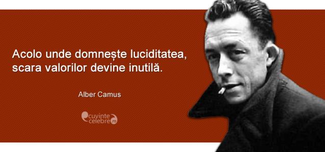 """""""Acolo unde domnește luciditatea, scara valorilor devine inutilă."""" Albert Camus"""