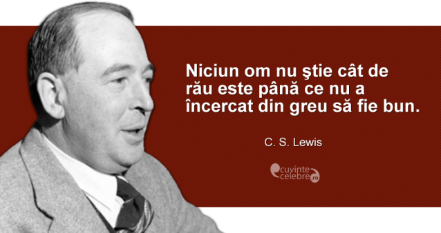 """""""Niciun om nu ştie cât de rău este până ce nu a încercat din greu să fie bun."""" C. S. Lewis"""