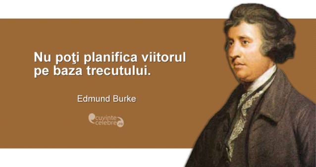 """""""Nu poţi planifica viitorul pe baza trecutului."""" Edmund Burke"""
