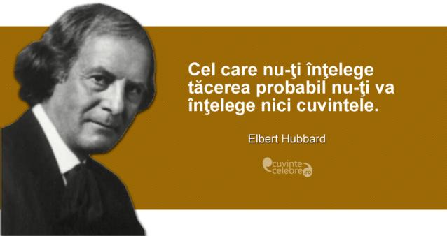 """""""Cel care nu-ţi înţelege tăcerea probabil nu-ţi va înţelege nici cuvintele."""" Elbert Hubbard"""